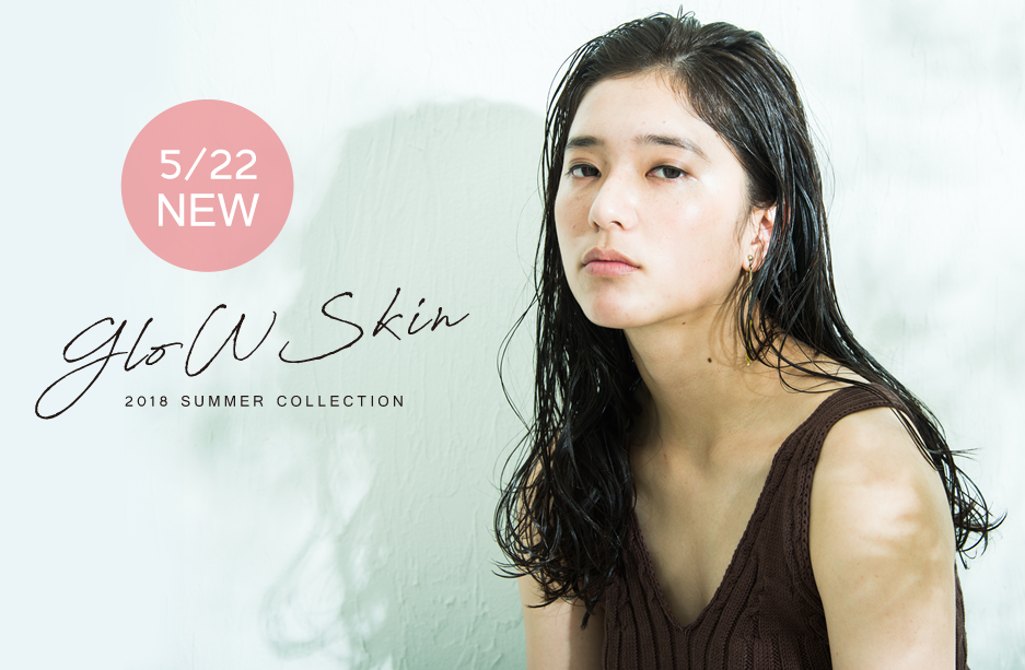 5月22日NEW GLOWSKIN -2018SUMMER COLLECTION